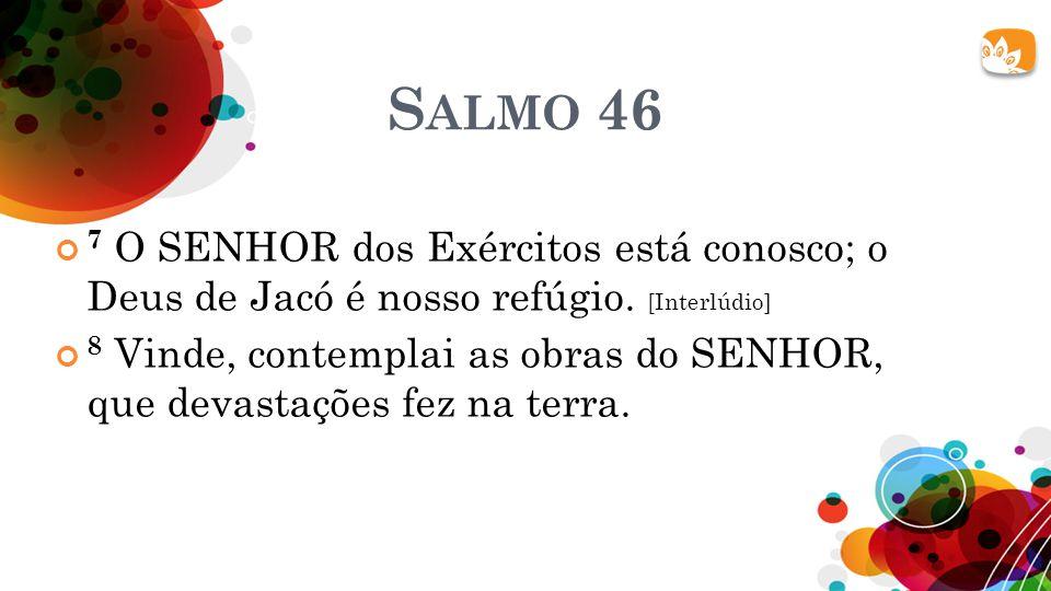 Salmo 46 7 O SENHOR dos Exércitos está conosco; o Deus de Jacó é nosso refúgio. [Interlúdio]